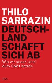 Deutschland schafft sich ab. Wie wir unser Land aufs Spiel setzem